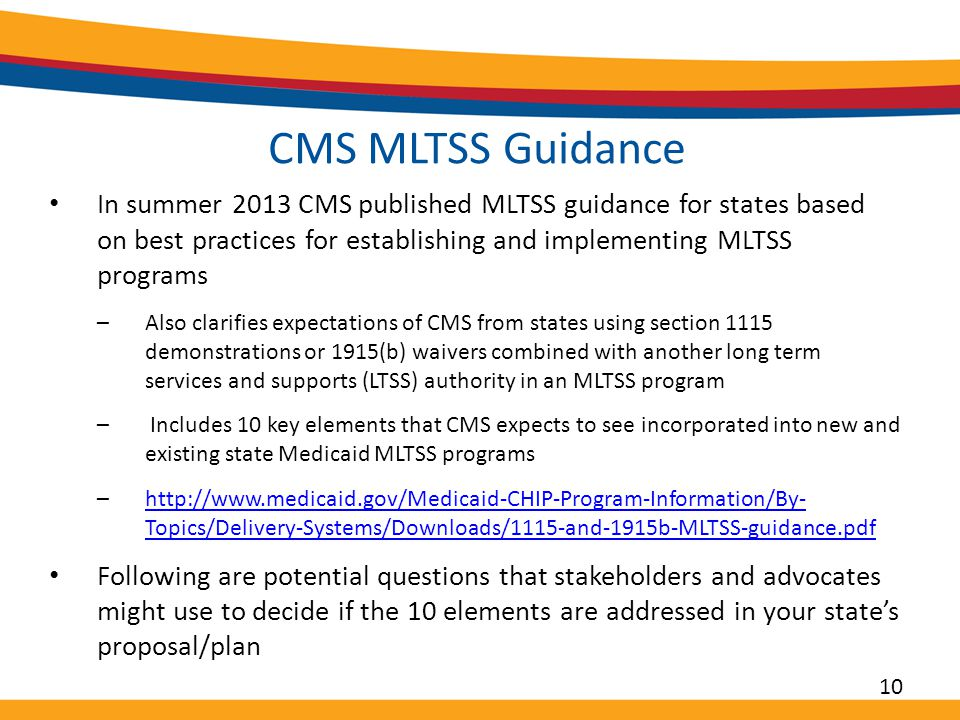 CMS MLTSS Guidance In summer 2013 CMS published MLTSS guidance for states based on best practices for establishing and implementing MLTSS programs –Also clarifies expectations of CMS from states using section 1115 demonstrations or 1915(b) waivers combined with another long term services and supports (LTSS) authority in an MLTSS program – Includes 10 key elements that CMS expects to see incorporated into new and existing state Medicaid MLTSS programs –http://www.medicaid.gov/Medicaid-CHIP-Program-Information/By- Topics/Delivery-Systems/Downloads/1115-and-1915b-MLTSS-guidance.pdfhttp://www.medicaid.gov/Medicaid-CHIP-Program-Information/By- Topics/Delivery-Systems/Downloads/1115-and-1915b-MLTSS-guidance.pdf Following are potential questions that stakeholders and advocates might use to decide if the 10 elements are addressed in your state's proposal/plan 10
