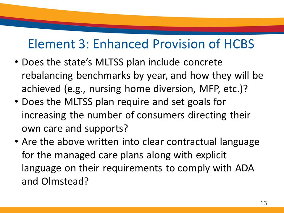 Element 3: Enhanced Provision of HCBS Does the state's MLTSS plan include concrete rebalancing benchmarks by year, and how they will be achieved (e.g., nursing home diversion, MFP, etc.).