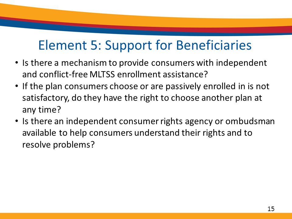 Element 5: Support for Beneficiaries Is there a mechanism to provide consumers with independent and conflict-free MLTSS enrollment assistance.