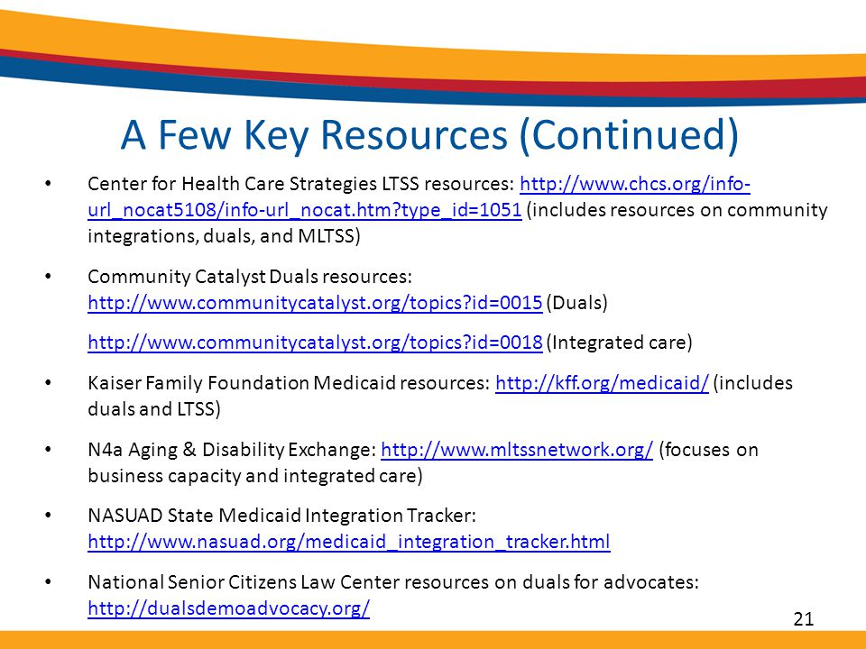 A Few Key Resources (Continued) Center for Health Care Strategies LTSS resources: http://www.chcs.org/info- url_nocat5108/info-url_nocat.htm type_id=1051 (includes resources on community integrations, duals, and MLTSS)http://www.chcs.org/info- url_nocat5108/info-url_nocat.htm type_id=1051 Community Catalyst Duals resources: http://www.communitycatalyst.org/topics id=0015 (Duals) http://www.communitycatalyst.org/topics id=0015 http://www.communitycatalyst.org/topics id=0018http://www.communitycatalyst.org/topics id=0018 (Integrated care) Kaiser Family Foundation Medicaid resources: http://kff.org/medicaid/ (includes duals and LTSS)http://kff.org/medicaid/ N4a Aging & Disability Exchange: http://www.mltssnetwork.org/ (focuses on business capacity and integrated care)http://www.mltssnetwork.org/ NASUAD State Medicaid Integration Tracker: http://www.nasuad.org/medicaid_integration_tracker.html http://www.nasuad.org/medicaid_integration_tracker.html National Senior Citizens Law Center resources on duals for advocates: http://dualsdemoadvocacy.org/ http://dualsdemoadvocacy.org/ 21