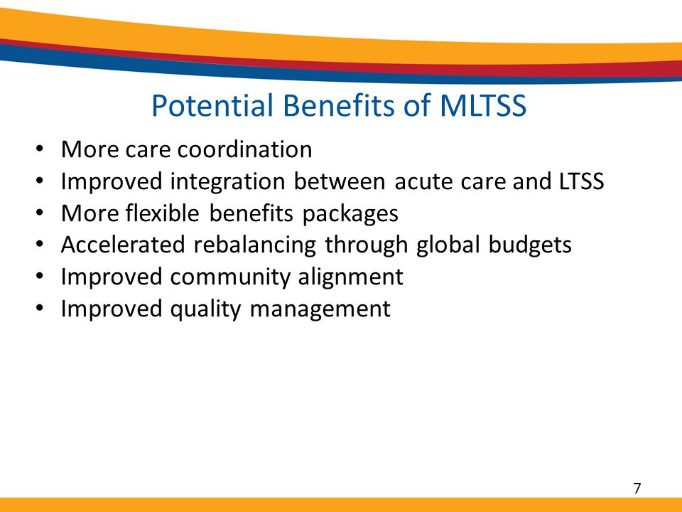 Potential Benefits of MLTSS More care coordination Improved integration between acute care and LTSS More flexible benefits packages Accelerated rebalancing through global budgets Improved community alignment Improved quality management 7