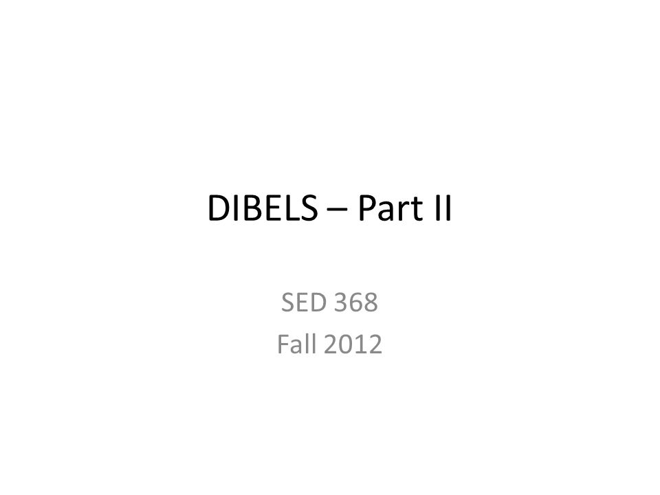 DIBELS – Part II SED 368 Fall 2012