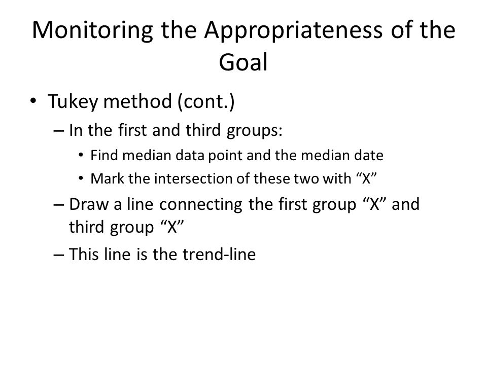 Monitoring the Appropriateness of the Goal Tukey method (cont.) – In the first and third groups: Find median data point and the median date Mark the intersection of these two with X – Draw a line connecting the first group X and third group X – This line is the trend-line
