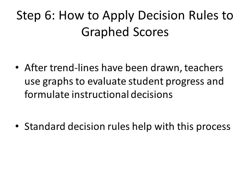 Step 6: How to Apply Decision Rules to Graphed Scores After trend-lines have been drawn, teachers use graphs to evaluate student progress and formulate instructional decisions Standard decision rules help with this process