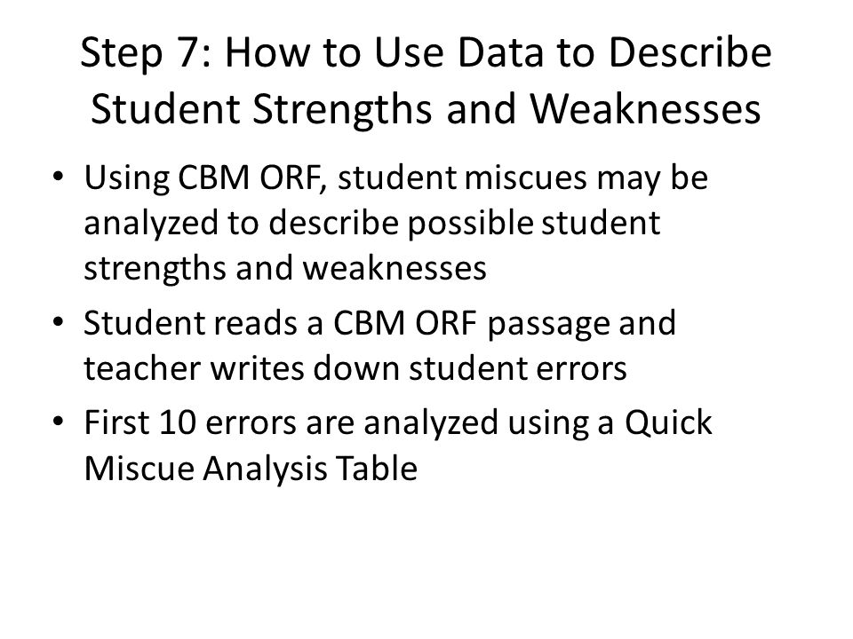 Step 7: How to Use Data to Describe Student Strengths and Weaknesses Using CBM ORF, student miscues may be analyzed to describe possible student strengths and weaknesses Student reads a CBM ORF passage and teacher writes down student errors First 10 errors are analyzed using a Quick Miscue Analysis Table