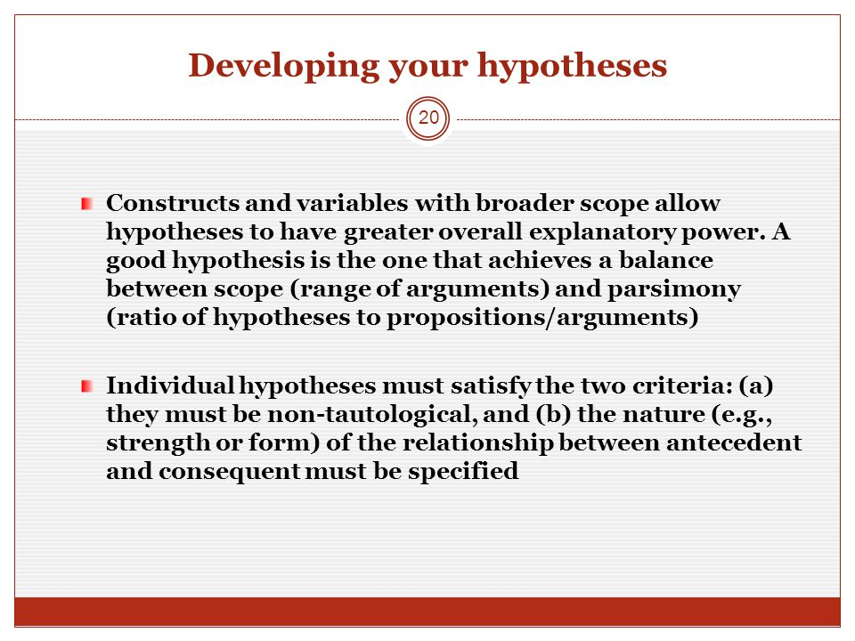Developing your hypotheses Constructs and variables with broader scope allow hypotheses to have greater overall explanatory power.