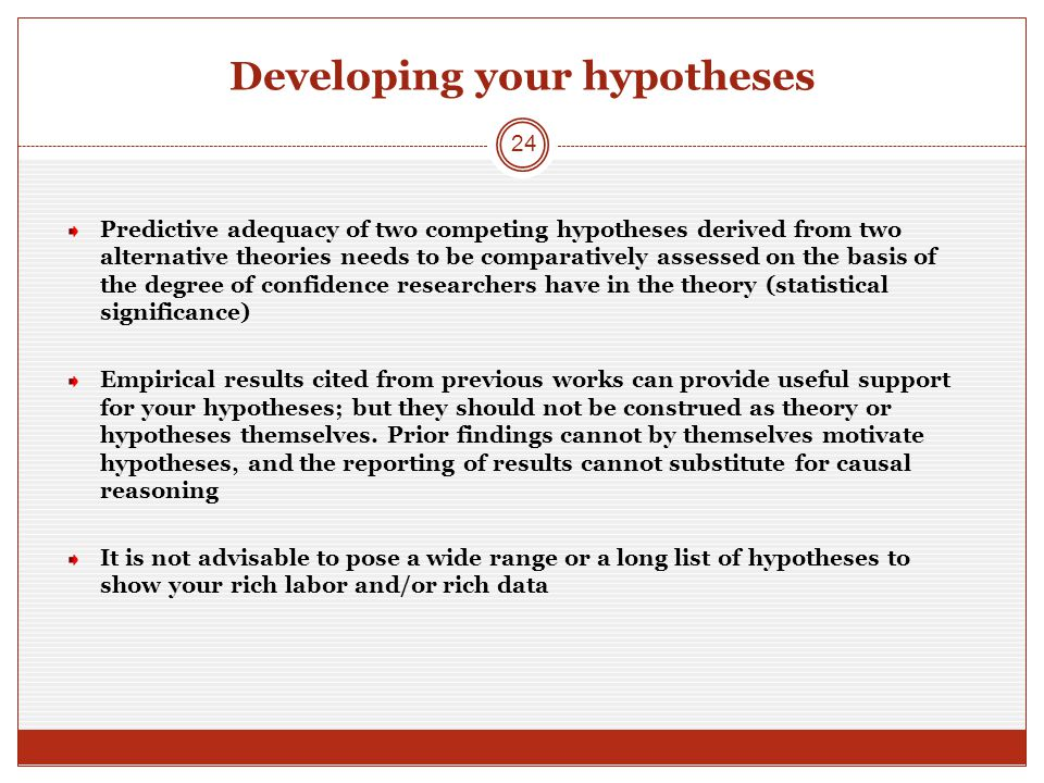 Developing your hypotheses Predictive adequacy of two competing hypotheses derived from two alternative theories needs to be comparatively assessed on the basis of the degree of confidence researchers have in the theory (statistical significance) Empirical results cited from previous works can provide useful support for your hypotheses; but they should not be construed as theory or hypotheses themselves.