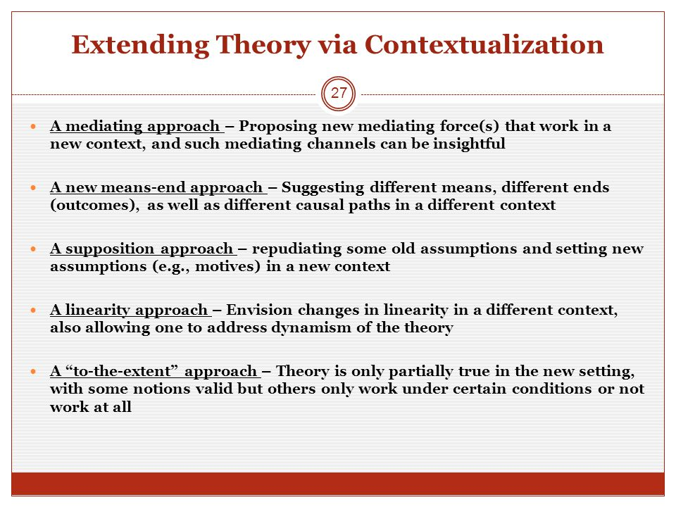 Extending Theory via Contextualization A mediating approach – Proposing new mediating force(s) that work in a new context, and such mediating channels can be insightful A new means-end approach – Suggesting different means, different ends (outcomes), as well as different causal paths in a different context A supposition approach – repudiating some old assumptions and setting new assumptions (e.g., motives) in a new context A linearity approach – Envision changes in linearity in a different context, also allowing one to address dynamism of the theory A to-the-extent approach – Theory is only partially true in the new setting, with some notions valid but others only work under certain conditions or not work at all 27