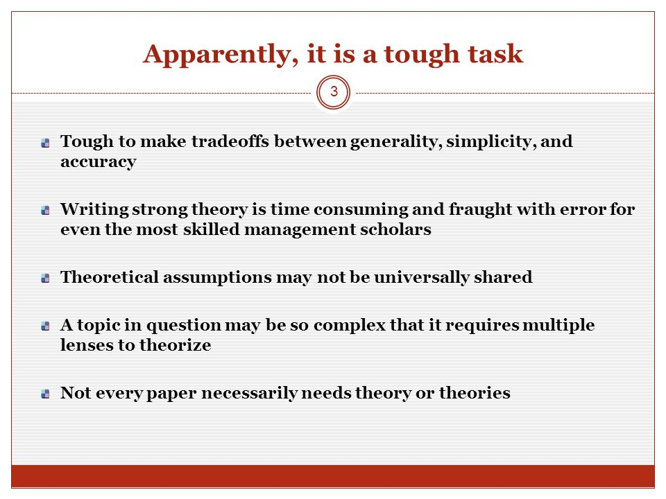Apparently, it is a tough task Tough to make tradeoffs between generality, simplicity, and accuracy Writing strong theory is time consuming and fraught with error for even the most skilled management scholars Theoretical assumptions may not be universally shared A topic in question may be so complex that it requires multiple lenses to theorize Not every paper necessarily needs theory or theories 3