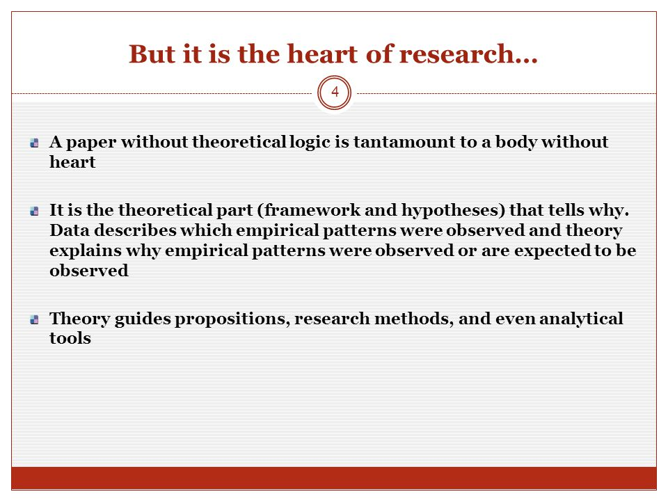 But it is the heart of research… A paper without theoretical logic is tantamount to a body without heart It is the theoretical part (framework and hypotheses) that tells why.