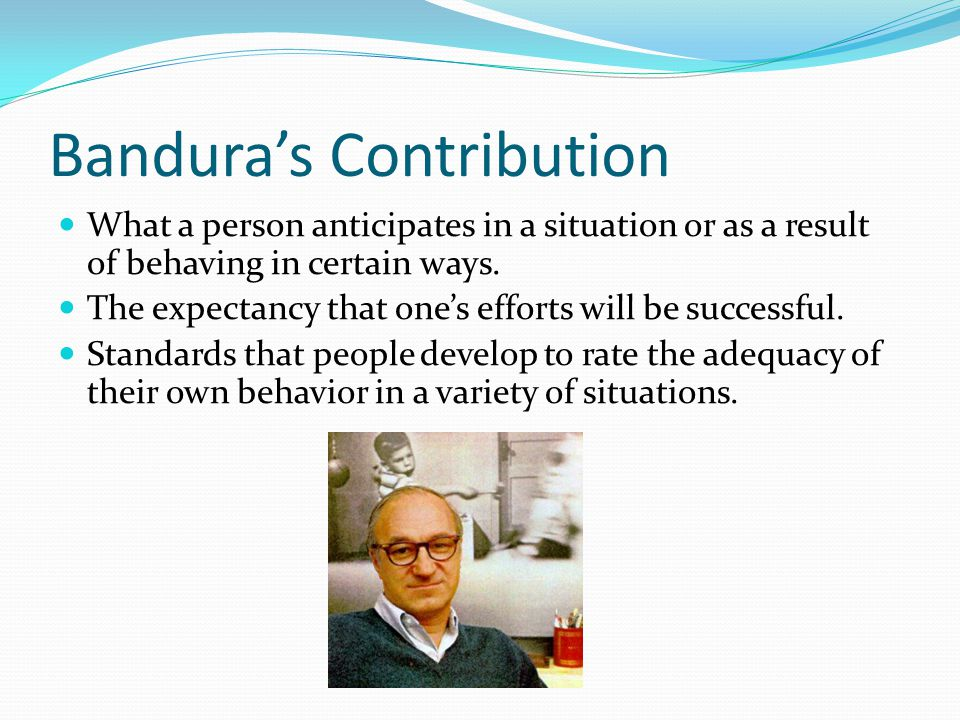 Bandura's Contribution What a person anticipates in a situation or as a result of behaving in certain ways.