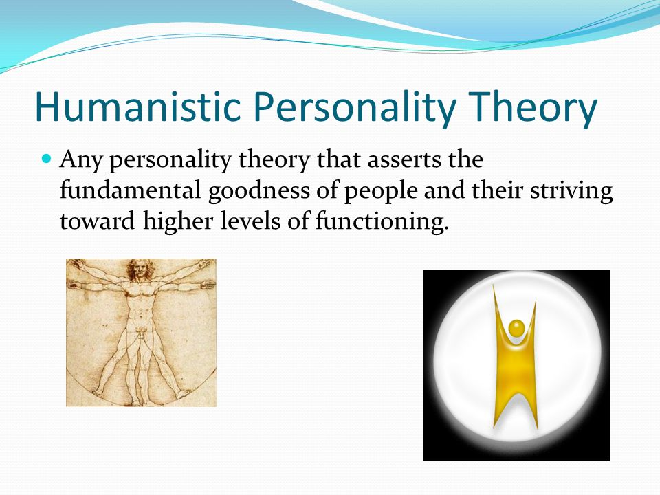 Humanistic Personality Theory Any personality theory that asserts the fundamental goodness of people and their striving toward higher levels of functioning.