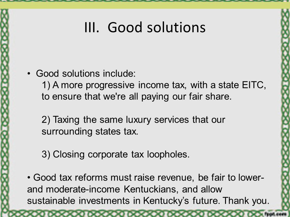 III. Good solutions Good solutions include: 1) A more progressive income tax, with a state EITC, to ensure that we're all paying our fair share. 2) Ta