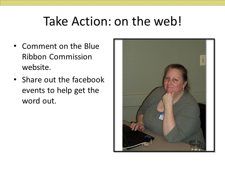 Take Action: on the web.Comment on the Blue Ribbon Commission website.