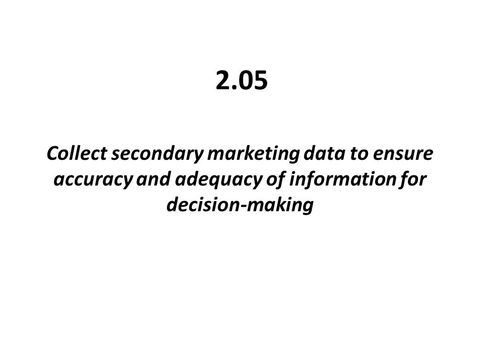 2.05 Collect secondary marketing data to ensure accuracy and adequacy of information for decision-making