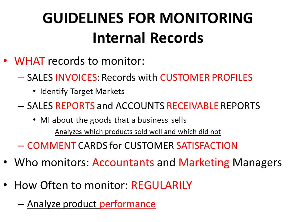 GUIDELINES FOR MONITORING Internal Records WHAT records to monitor: – SALES INVOICES: Records with CUSTOMER PROFILES Identify Target Markets – SALES R