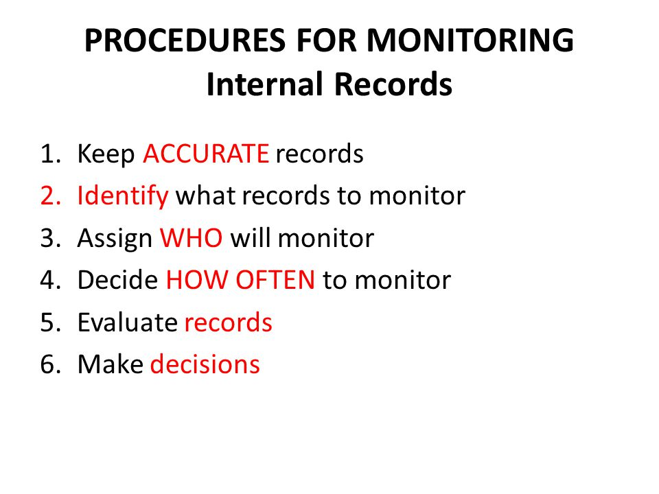 PROCEDURES FOR MONITORING Internal Records 1.Keep ACCURATE records 2.Identify what records to monitor 3.Assign WHO will monitor 4.Decide HOW OFTEN to