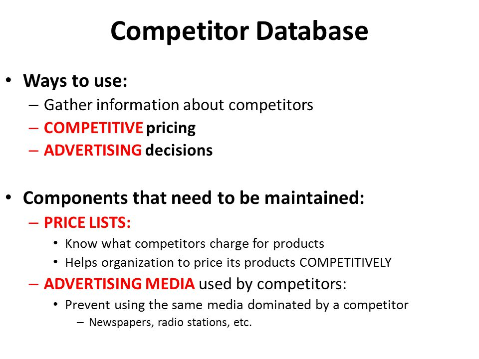 Competitor Database Ways to use: – Gather information about competitors – COMPETITIVE pricing – ADVERTISING decisions Components that need to be maint
