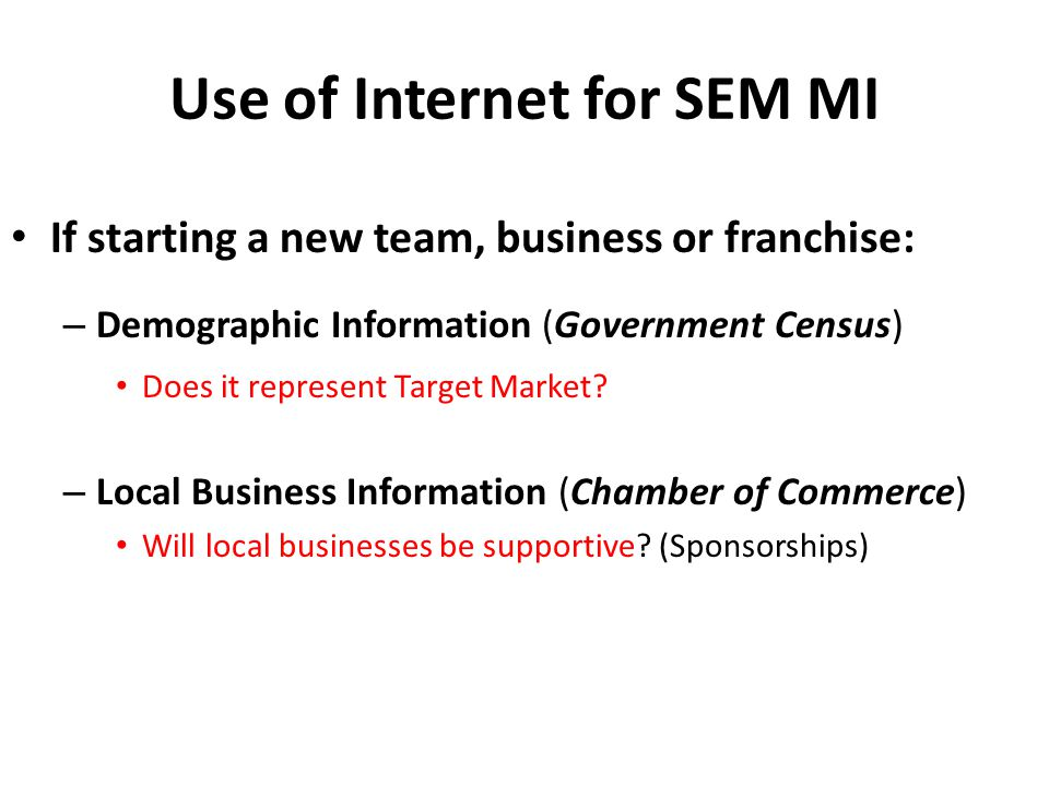 Use of Internet for SEM MI If starting a new team, business or franchise: – Demographic Information (Government Census) Does it represent Target Marke