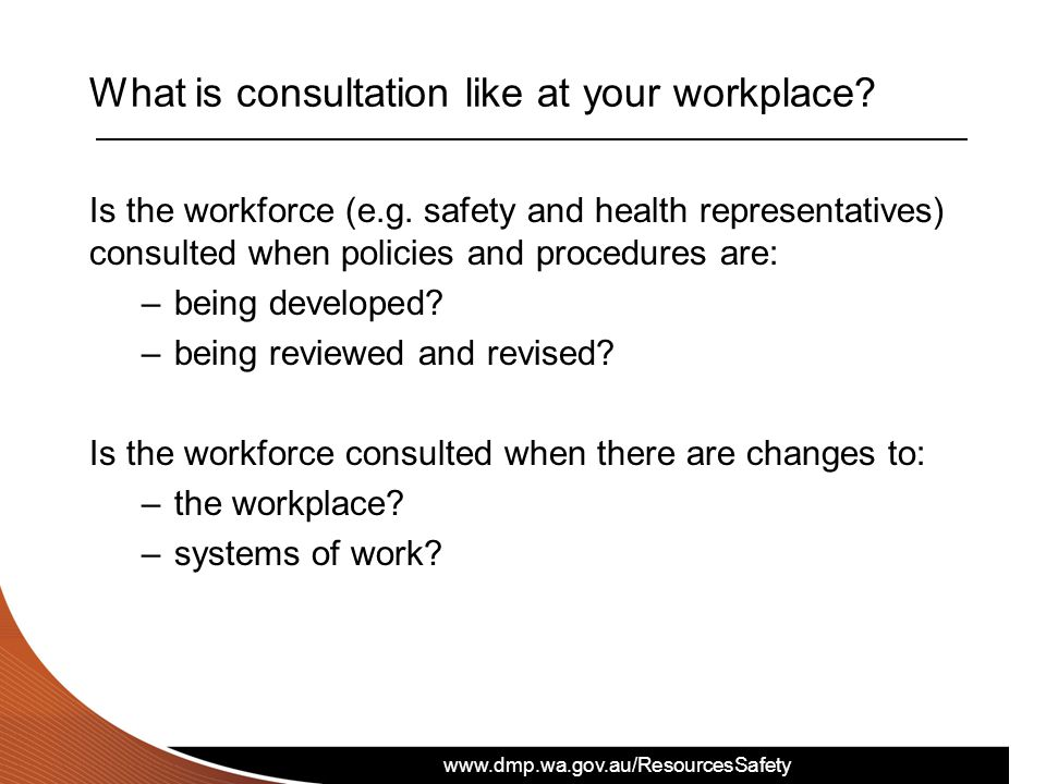www.dmp.wa.gov.au/ResourcesSafety What is consultation like at your workplace? Is the workforce (e.g. safety and health representatives) consulted whe