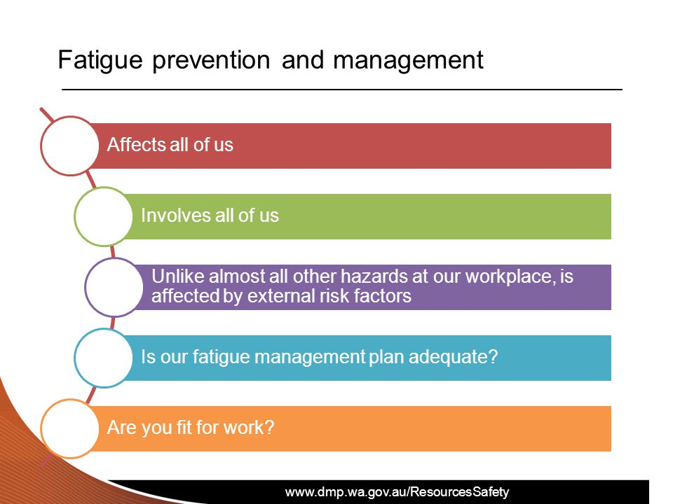www.dmp.wa.gov.au/ResourcesSafety Fatigue prevention and management Affects all of us Involves all of us Unlike almost all other hazards at our workplace, is affected by external risk factors Is our fatigue management plan adequate.