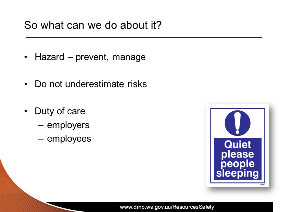 www.dmp.wa.gov.au/ResourcesSafety So what can we do about it? Hazard – prevent, manage Do not underestimate risks Duty of care –employers –employees
