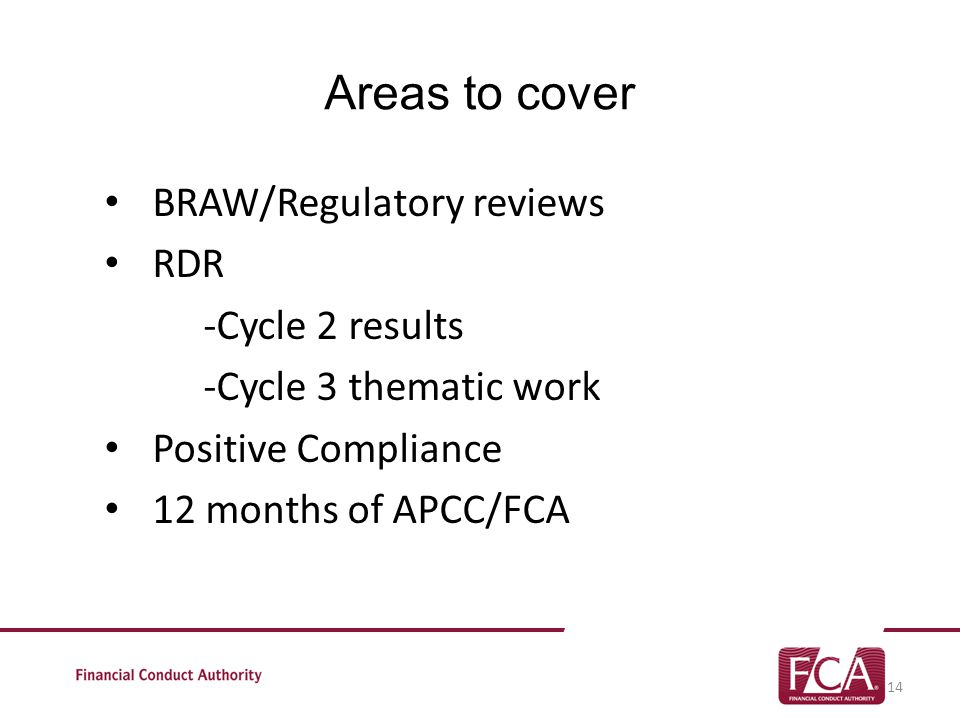 Areas to cover BRAW/Regulatory reviews RDR -Cycle 2 results -Cycle 3 thematic work Positive Compliance 12 months of APCC/FCA 14