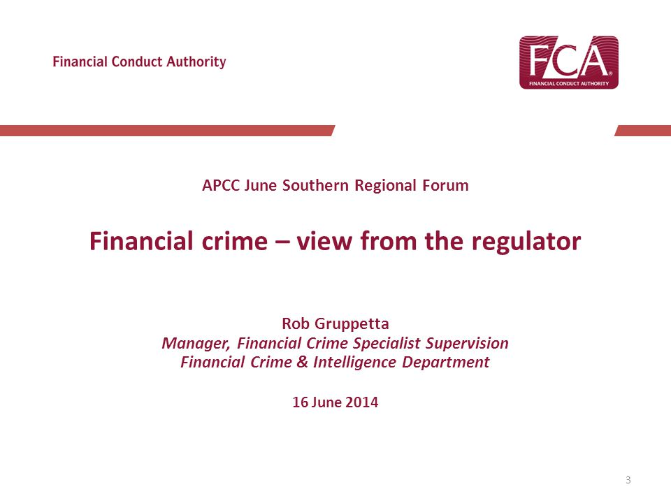 APCC June Southern Regional Forum Financial crime – view from the regulator Rob Gruppetta Manager, Financial Crime Specialist Supervision Financial Crime & Intelligence Department 16 June 2014 3