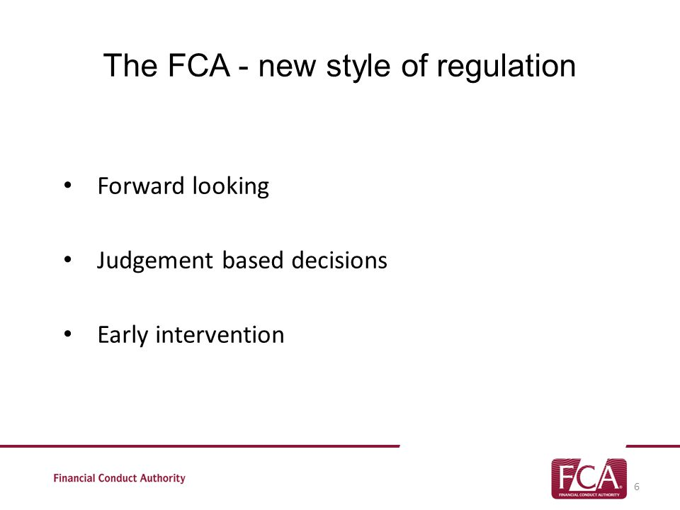 The FCA - new style of regulation Forward looking Judgement based decisions Early intervention 6