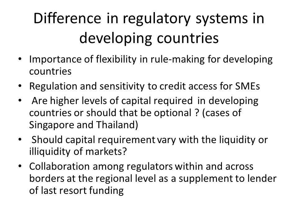 Difference in regulatory systems in developing countries Importance of flexibility in rule-making for developing countries Regulation and sensitivity to credit access for SMEs Are higher levels of capital required in developing countries or should that be optional .