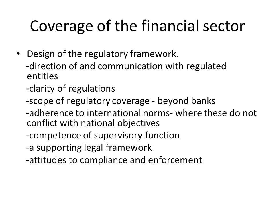 Coverage of the financial sector Design of the regulatory framework.