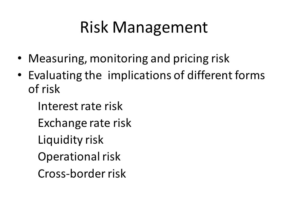 Risk Management Measuring, monitoring and pricing risk Evaluating the implications of different forms of risk Interest rate risk Exchange rate risk Liquidity risk Operational risk Cross-border risk