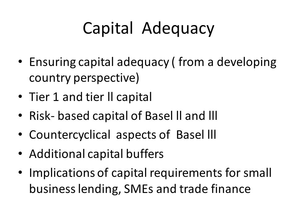 Capital Adequacy Ensuring capital adequacy ( from a developing country perspective) Tier 1 and tier ll capital Risk- based capital of Basel ll and lll Countercyclical aspects of Basel lll Additional capital buffers Implications of capital requirements for small business lending, SMEs and trade finance
