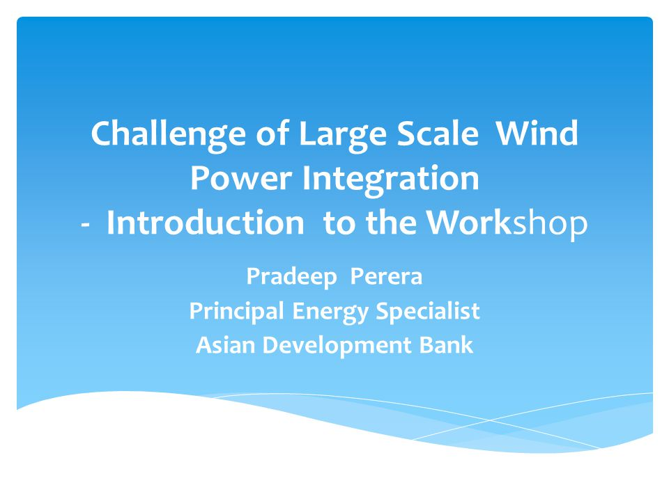 Challenge of Large Scale Wind Power Integration - Introduction to the Workshop Pradeep Perera Principal Energy Specialist Asian Development Bank