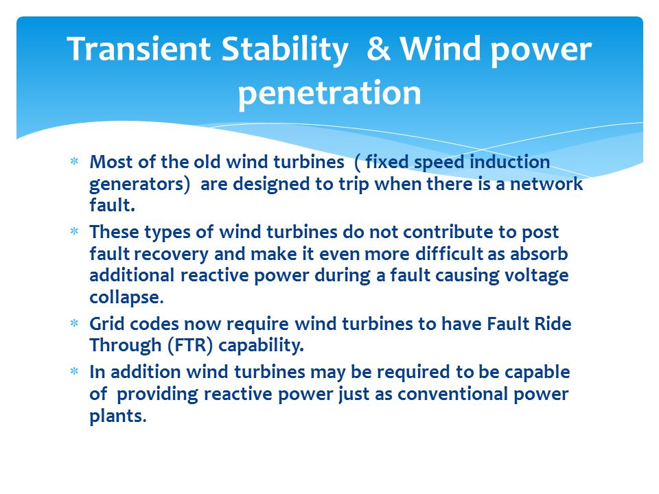  Most of the old wind turbines ( fixed speed induction generators) are designed to trip when there is a network fault.