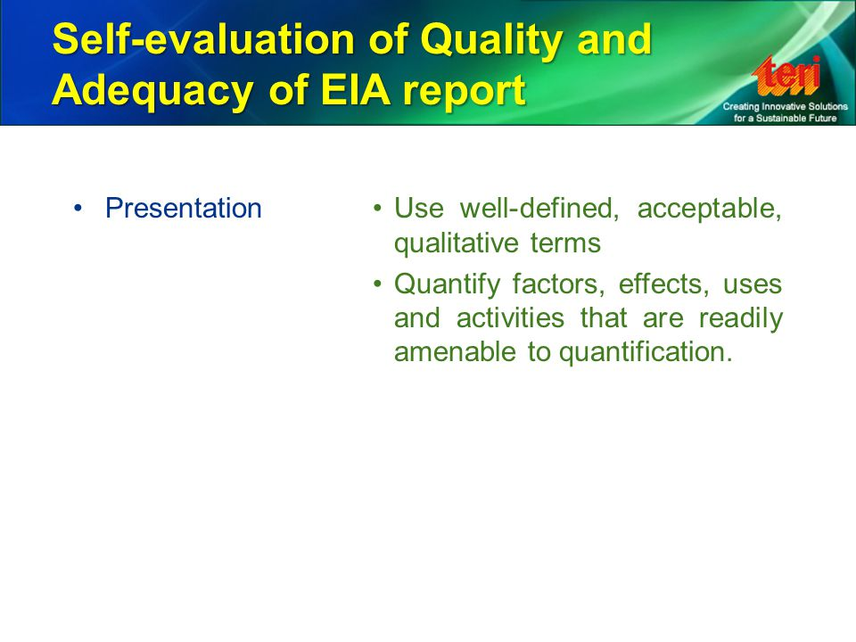 Self-evaluation of Quality and Adequacy of EIA report PresentationUse well-defined, acceptable, qualitative terms Quantify factors, effects, uses and