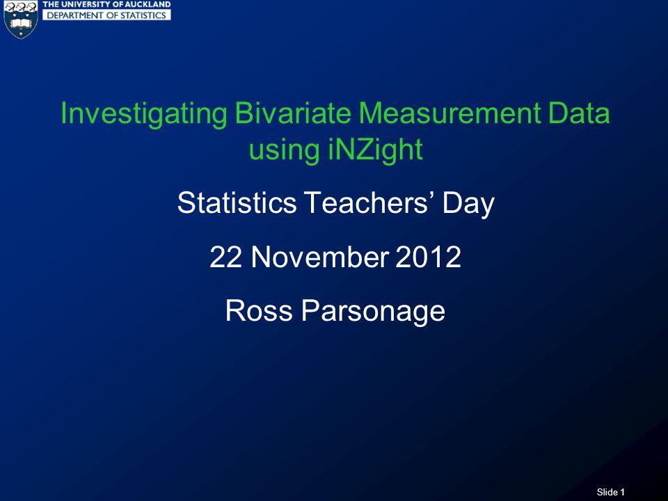 Slide 1 Investigating Bivariate Measurement Data using iNZight Statistics Teachers' Day 22 November 2012 Ross Parsonage