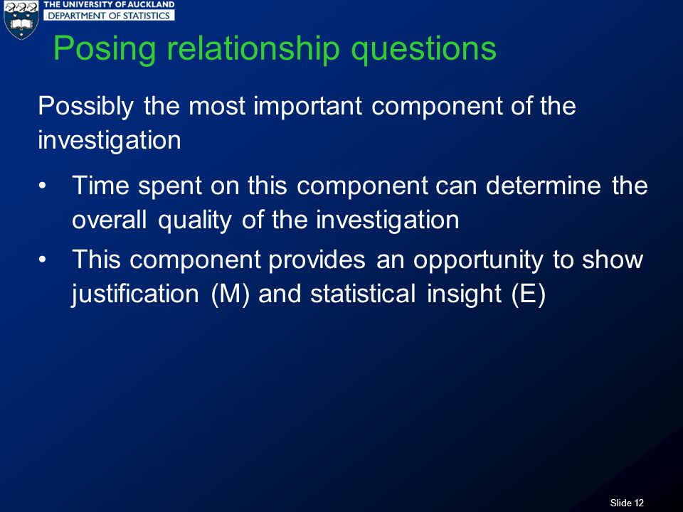 Slide 12 Posing relationship questions Possibly the most important component of the investigation Time spent on this component can determine the overall quality of the investigation This component provides an opportunity to show justification (M) and statistical insight (E)