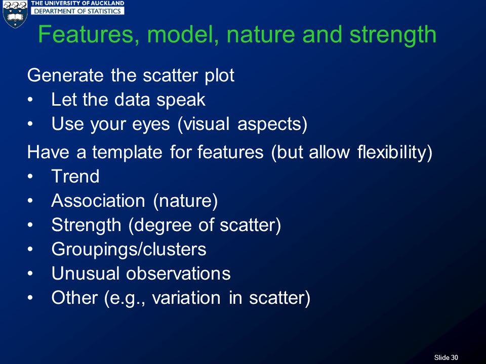 Slide 30 Features, model, nature and strength Generate the scatter plot Let the data speak Use your eyes (visual aspects) Have a template for features (but allow flexibility) Trend Association (nature) Strength (degree of scatter) Groupings/clusters Unusual observations Other (e.g., variation in scatter)