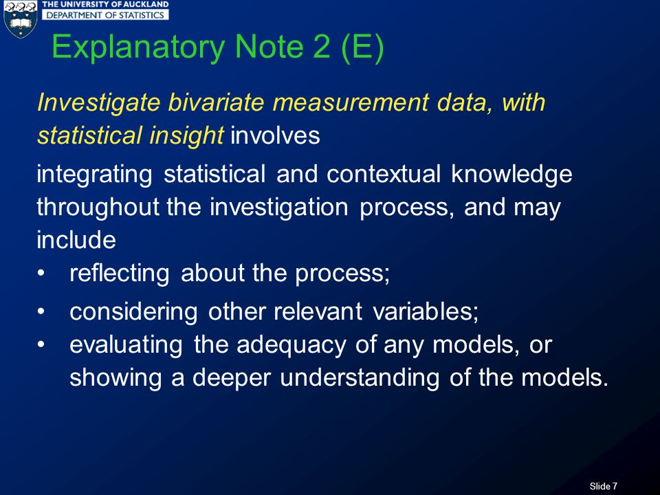 Slide 28 Using the statistical enquiry cycle to … investigate bivariate measurement data involves: posing an appropriate relationship question using a given multivariate data set selecting and using appropriate displays identifying features in data finding an appropriate model describing the nature and strength of the relationship and relating this to the context using the model to make a prediction communicating findings in a conclusion