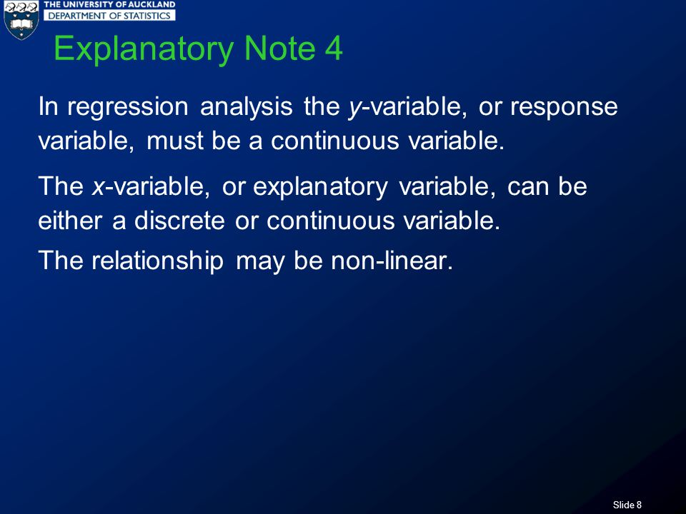 Slide 8 Explanatory Note 4 In regression analysis the y-variable, or response variable, must be a continuous variable.