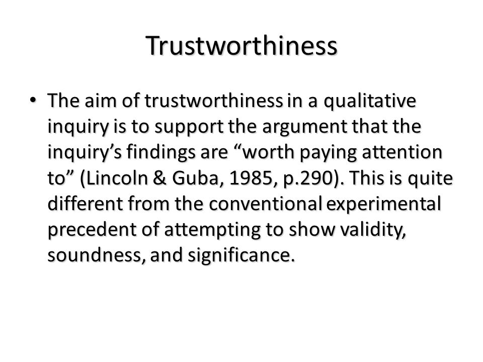 "Trustworthiness The aim of trustworthiness in a qualitative inquiry is to support the argument that the inquiry's findings are ""worth paying attention"