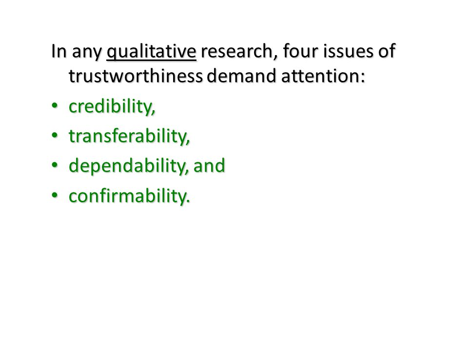In any qualitative research, four issues of trustworthiness demand attention: credibility, credibility, transferability, transferability, dependabilit