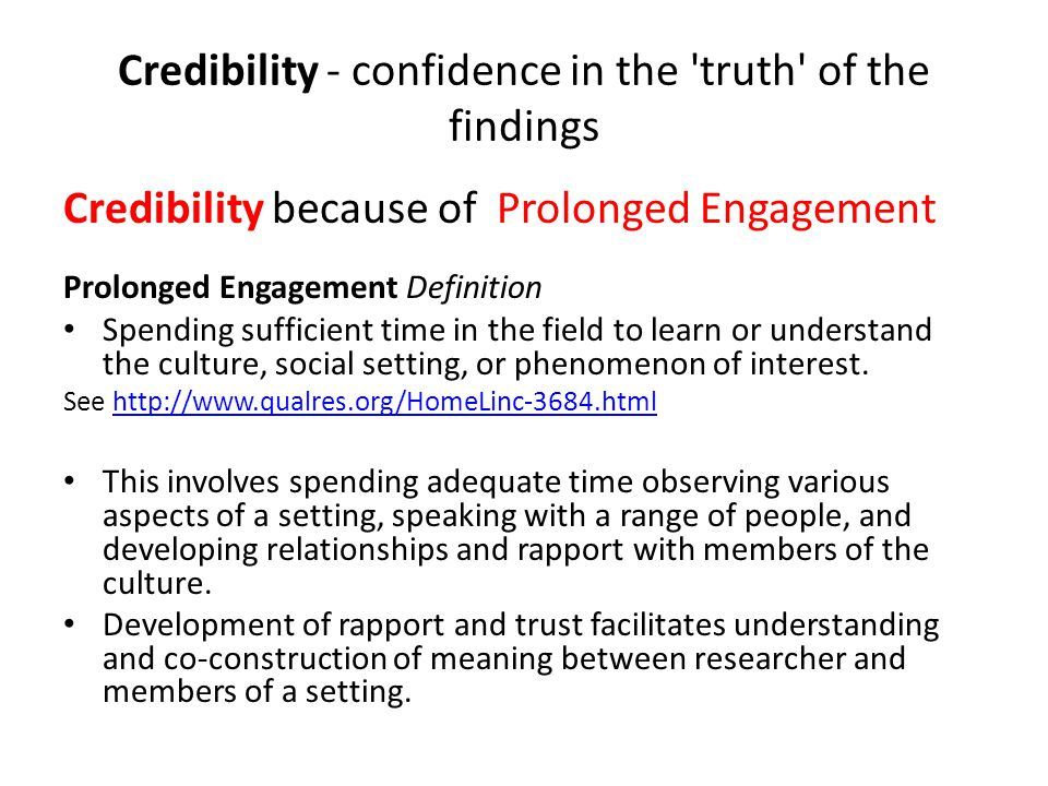 Credibility - confidence in the 'truth' of the findings Credibility because of Prolonged Engagement Prolonged Engagement Definition Spending sufficien