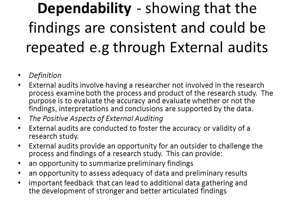 Dependability - showing that the findings are consistent and could be repeated e.g through External audits Definition External audits involve having a