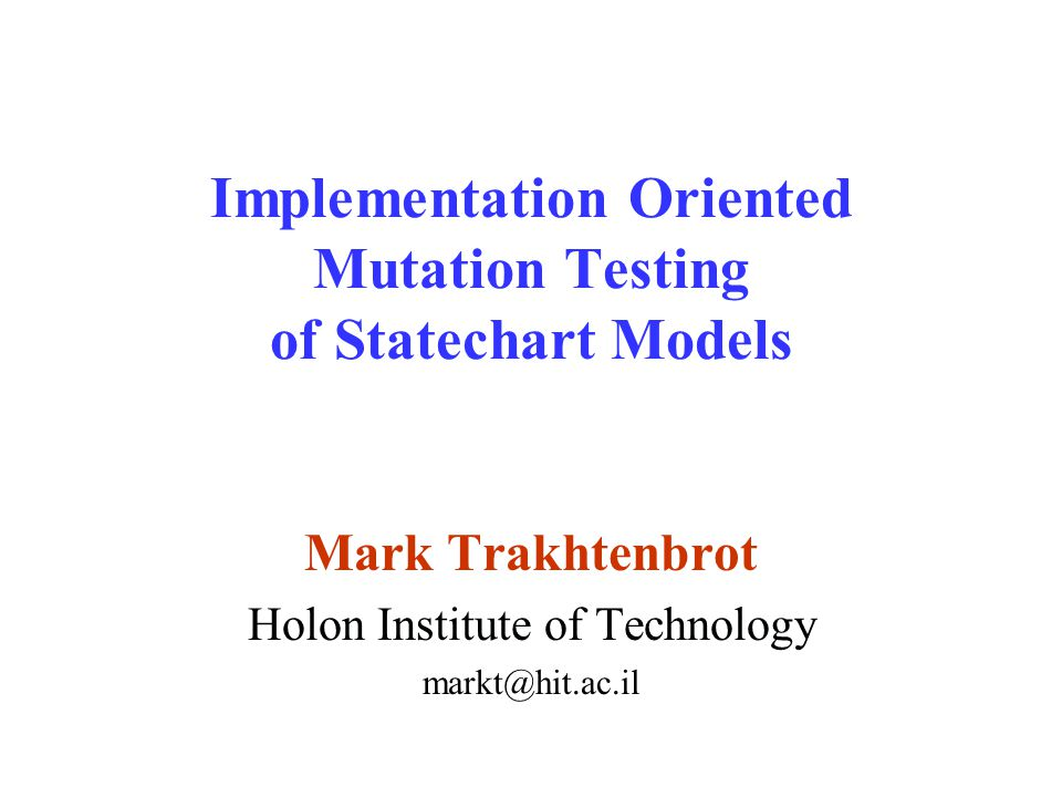 Implementation Oriented Mutation Testing of Statechart Models Mark Trakhtenbrot Holon Institute of Technology markt@hit.ac.il