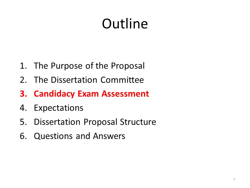 Outline 1.The Purpose of the Proposal 2.The Dissertation Committee 3.Candidacy Exam Assessment 4.Expectations 5.Dissertation Proposal Structure 6.Questions and Answers 6