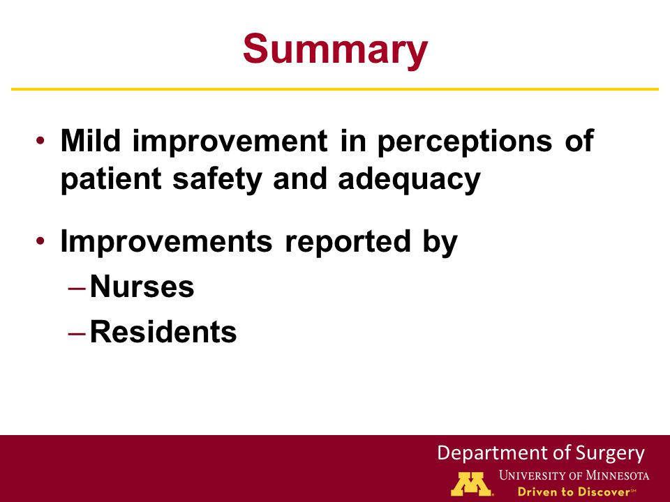 Department of Surgery Summary Mild improvement in perceptions of patient safety and adequacy Improvements reported by –Nurses –Residents