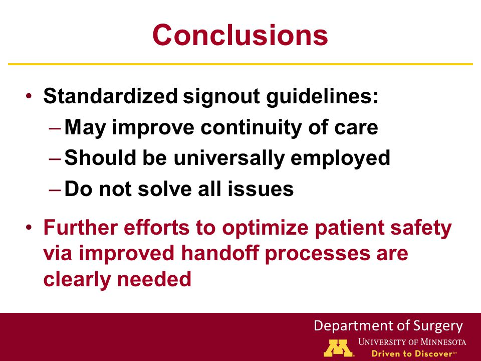 Department of Surgery Conclusions Standardized signout guidelines: –May improve continuity of care –Should be universally employed –Do not solve all issues Further efforts to optimize patient safety via improved handoff processes are clearly needed
