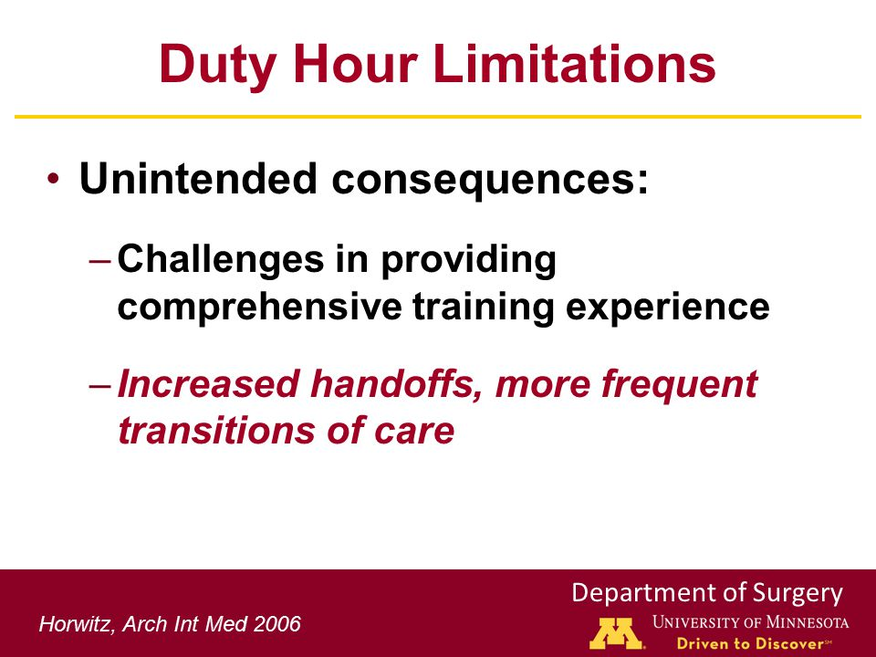 Department of Surgery Duty Hour Limitations Unintended consequences: –Challenges in providing comprehensive training experience –Increased handoffs, more frequent transitions of care Horwitz, Arch Int Med 2006